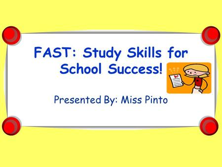 FAST: Study Skills for School Success! Presented By: Miss Pinto.