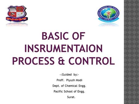 BASIC OF INSRUMENTAION PROCESS & CONTROL -:Guided by:- Proff. Piyush Modi Dept. of Chemical Engg. Pacific School of Engg. Surat.