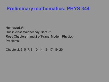 Preliminary mathematics: PHYS 344 Homework #1 Due in class Wednesday, Sept 9 th Read Chapters 1 and 2 of Krane, Modern Physics Problems: Chapter 2: 3,