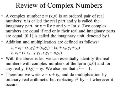 Review of Complex Numbers A complex number z = (x,y) is an ordered pair of real numbers; x is called the real part and y is called the imaginary part,