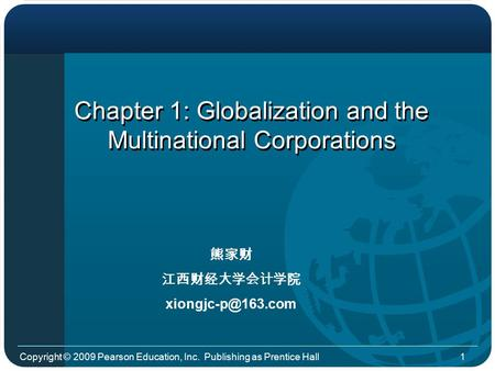 Copyright © 2009 Pearson Education, Inc. Publishing as Prentice Hall1 Chapter 1: Globalization and the Multinational Corporations 熊家财 江西财经大学会计学院