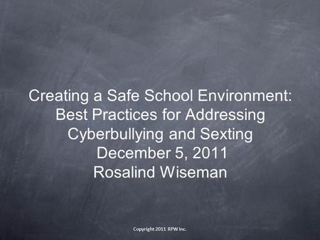 Copyright 2011 RPW Inc. Creating a Safe School Environment: Best Practices for Addressing Cyberbullying and Sexting December 5, 2011 Rosalind Wiseman.