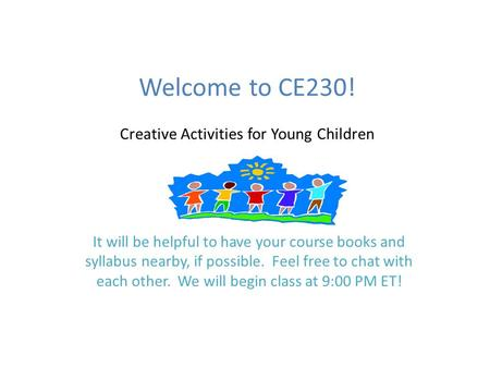 Welcome to CE230! Creative Activities for Young Children It will be helpful to have your course books and syllabus nearby, if possible. Feel free to chat.