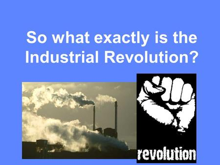 So what exactly is the Industrial Revolution?. Industry (in·dus·try): 2a: systematic [efficient] labor especially for some useful purpose or the creation.