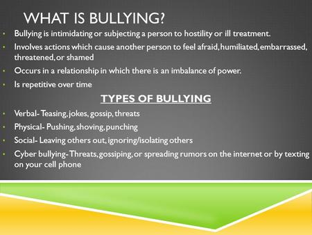 WHAT IS BULLYING? Bullying is intimidating or subjecting a person to hostility or ill treatment. Involves actions which cause another person to feel afraid,