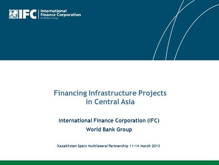 International Finance Corporation (IFC) World Bank Group Financing Infrastructure Projects in Central Asia Kazakhstan Spain Multilateral Partnership 11-14.