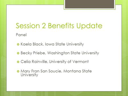 Session 2 Benefits Update Panel  Kaela Black, Iowa State University  Becky Priebe, Washington State University  Celia Rainville, University of Vermont.