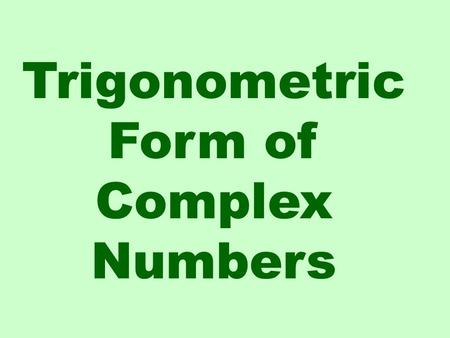 Trigonometric Form of Complex Numbers. Real Axis Imaginary Axis Remember a complex number has a real part and an imaginary part. These are used to plot.