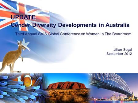 UPDATE Third Annual SAIS Global Conference on Women In The Boardroom Jillian Segal September 2012 UPDATE Gender Diversity Developments in Australia.