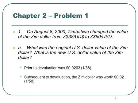 1 Chapter 2 – Problem 1 1.On August 8, 2000, Zimbabwe changed the value of the Zim dollar from Z$38/UD$ to Z$50/USD. a.What was the original U.S. dollar.