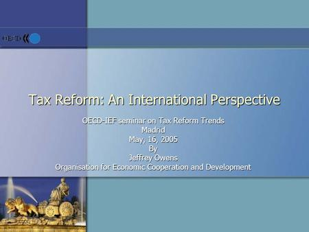 Tax Reform: An International Perspective OECD-IEF seminar on Tax Reform Trends Madrid May, 16, 2005 By Jeffrey Owens Organisation for Economic Cooperation.