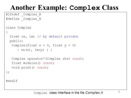 1 Another Example: Complex Class #ifndef _Complex_H #define _Complex_H class Complex { float re, im; // by default private public: Complex(float x = 0,