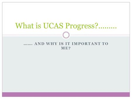……. AND WHY IS IT IMPORTANT TO ME? What is UCAS Progress?.........