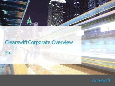 ClearswiftCorporate Overview 2016. Copyright © Clearswift 20162 About Clearswift HQ in the UK with offices in Australia, Germany, Japan, Spain and USA.