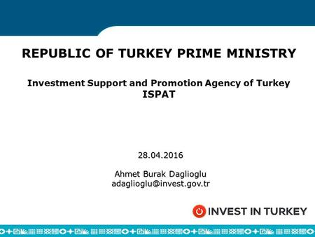 REPUBLIC OF TURKEY PRIME MINISTRY Investment Support and Promotion Agency of Turkey ISPAT 28.04.2016 Ahmet Burak Daglioglu