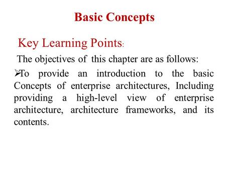 Basic Concepts Key Learning Points : The objectives of this chapter are as follows:  To provide an introduction to the basic Concepts of enterprise architectures,