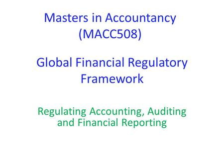 Global Financial Regulatory Framework Regulating Accounting, Auditing and Financial Reporting Masters in Accountancy (MACC508)