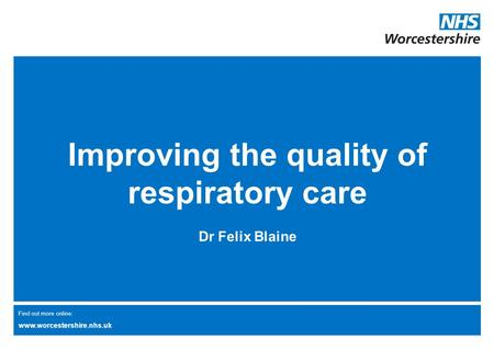 Find out more online: www.worcestershire.nhs.uk Improving the quality of respiratory care Dr Felix Blaine.