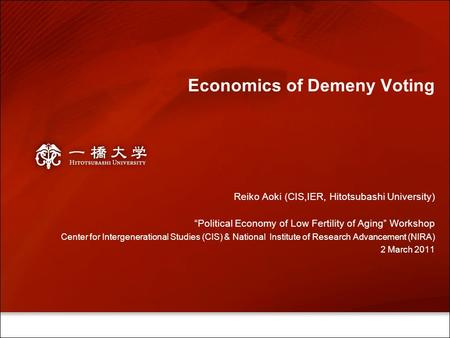 "Economics of Demeny Voting Reiko Aoki (CIS,IER, Hitotsubashi University) ""Political Economy of Low Fertility of Aging"" Workshop Center for Intergenerational."