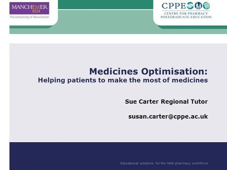 Educational solutions for the NHS pharmacy workforce Medicines Optimisation: Helping patients to make the most of medicines Sue Carter Regional Tutor