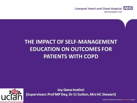 THE IMPACT OF SELF-MANAGEMENT EDUCATION ON OUTCOMES FOR PATIENTS WITH COPD Joy Gana-Inatimi (Supervisors: Prof MP Dey, Dr CJ Sutton, Mrs HC Stewart)
