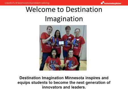 Welcome to Destination Imagination Destination Imagination Minnesota inspires and equips students to become the next generation of innovators and leaders.