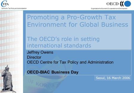 Centre for Tax Policy and Administration Organisation for Economic Co-operation and Development Promoting a Pro-Growth Tax Environment for Global Business.