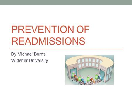 PREVENTION OF READMISSIONS By Michael Burns Widener University.
