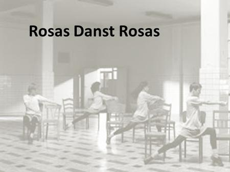 Rosas Danst Rosas. The Facts Choreographer: Anne De Keersmaker Company: Rosas First performance : Film was created in 1997 (Live 1983) Dance style : Post.
