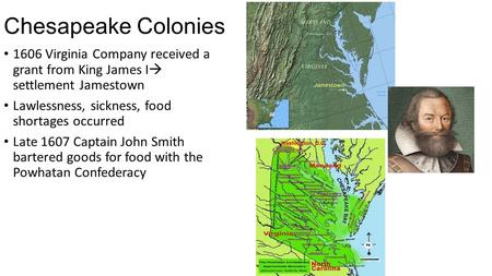 Chesapeake Colonies 1606 Virginia Company received a grant from King James I  settlement Jamestown Lawlessness, sickness, food shortages occurred Late.