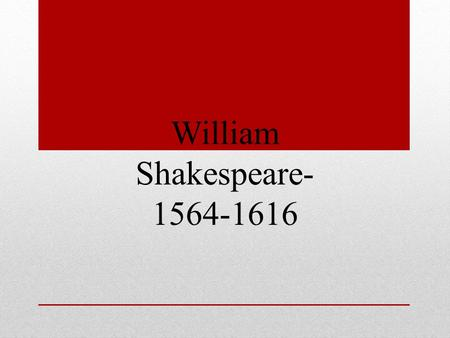William Shakespeare- 1564-1616. April 1564, the early part of Queen Elizabeth's reign, William Shakespeare was born in Stratford- on-Avon. Oldest son.