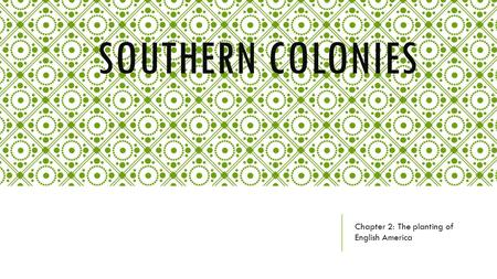 SOUTHERN COLONIES Chapter 2: The planting of English America.