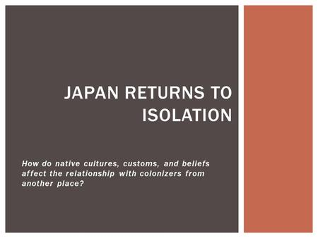 How do native cultures, customs, and beliefs affect the relationship with colonizers from another place? JAPAN RETURNS TO ISOLATION.