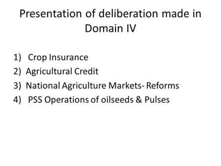 Presentation of deliberation made in Domain IV 1) Crop Insurance 2)Agricultural Credit 3)National Agriculture Markets- Reforms 4) PSS Operations of oilseeds.