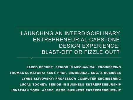 LAUNCHING AN INTERDISCIPLINARY ENTREPRENEURIAL CAPSTONE DESIGN EXPERIENCE: BLAST-OFF OR FIZZLE OUT? JARED BECKER: SENIOR IN MECHANICAL ENGINEERING THOMAS.