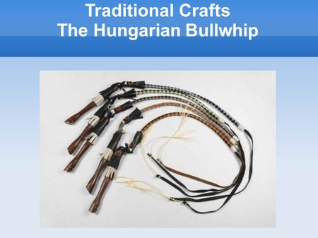 Traditional Crafts The Hungarian Bullwhip. These whips were the everyday tools for the shepherds in Hungary. There were various kinds of whips according.