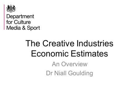 The Creative Industries Economic Estimates An Overview Dr Niall Goulding.