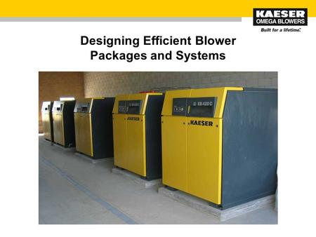 Designing Efficient Blower Packages and Systems. © 2010 Kaeser Compressors, Inc., USA / V1.0 / www.kaeser.com 2 Designing Efficient Blower Packages and.