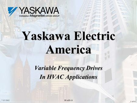 7/15/2002PP.AFD.09 1 of 43 Yaskawa Electric America Variable Frequency Drives In HVAC Applications.