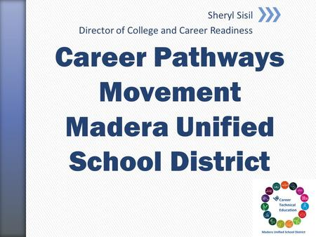 Sheryl Sisil Director of College and Career Readiness Career Pathways Movement Madera Unified School District.