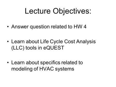 Lecture Objectives: Answer question related to HW 4 Learn about Life Cycle Cost Analysis (LLC) tools in eQUEST Learn about specifics related to modeling.