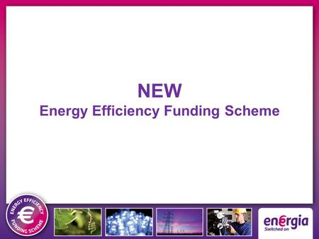 NEW Energy Efficiency Funding Scheme. Cash for Kilowatts - Savings for YOUR Business Energia = Grant funding for your Energy Efficiency projects – FACT.