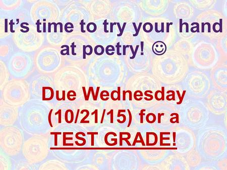 It's time to try your hand at poetry! Due Wednesday (10/21/15) for a TEST GRADE!