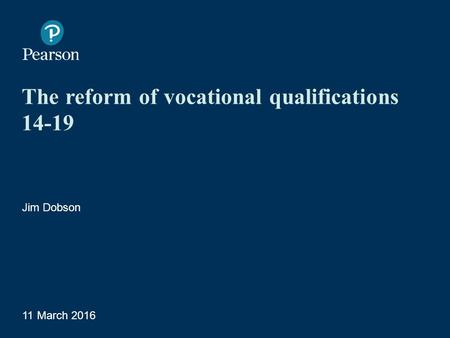 The reform of vocational qualifications 14-19 Jim Dobson 11 March 2016 1 Presentation Title Arial Bold 7 pt.