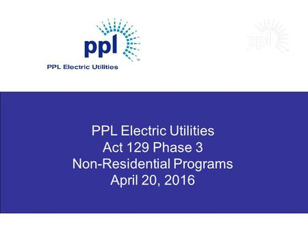 PPL Electric Utilities Act 129 Phase 3 Non-Residential Programs April 20, 2016.