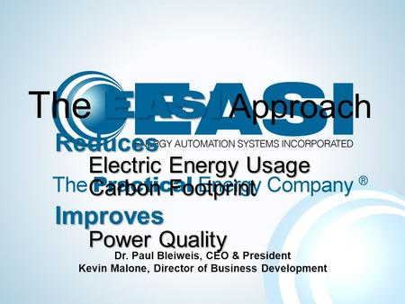 E ASI The E ASI Approach Reduces Electric Energy Usage Improves Power Quality Dr. Paul Bleiweis, CEO & President Kevin Malone, Director of Business Development.
