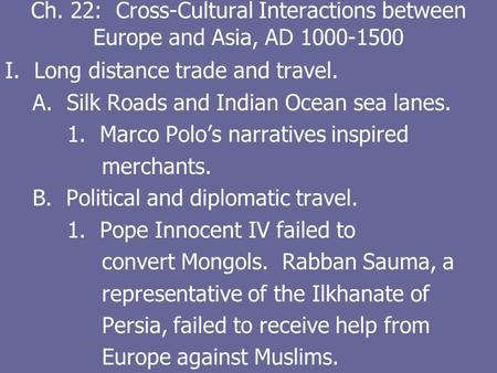 Ch. 22: Cross-Cultural Interactions between Europe and Asia, AD 1000-1500 I. Long distance trade and travel. A. Silk Roads and Indian Ocean sea lanes.