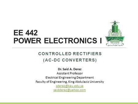 EE 442 POWER ELECTRONICS I CONTROLLED RECTIFIERS (AC-DC CONVERTERS) Dr. Said A. Deraz Assistant Professor Electrical Engineering Department Faculty of.