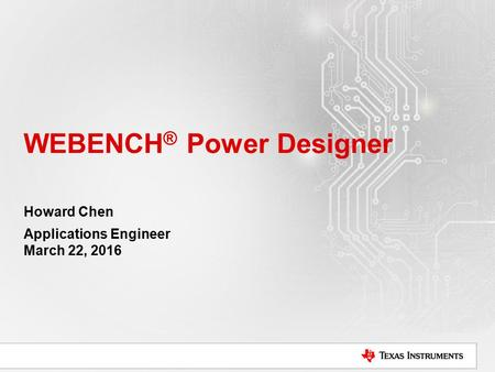 WEBENCH ® Power Designer Howard Chen Applications Engineer March 22, 2016.