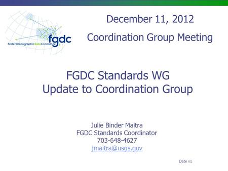 FGDC Standards WG Update to Coordination Group Julie Binder Maitra FGDC Standards Coordinator 703-648-4627 December 11, 2012 Coordination.